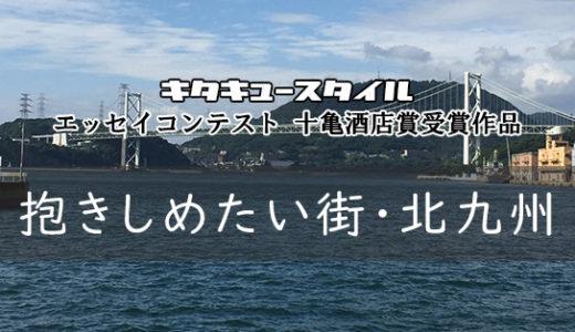 抱きしめたい街・北九州【エッセイコンテスト 十亀酒店賞受賞作品】