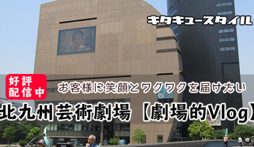 お客様に笑顔とワクワクを届けたい・北九州芸術劇場「劇場的Vlog」